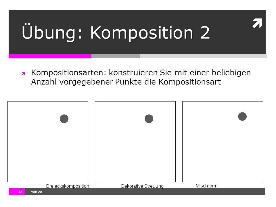 10.11.13 12:17 13  von 20  Kompositionsarten: konstruieren Sie mit einer beliebigen Anzahl vorgegebener Punkte die Kompositionsart DreieckskompositionDekorative Streuung Mischform Übung: Komposition 2