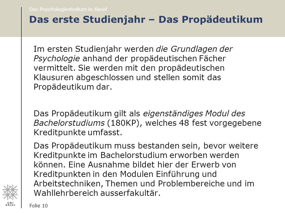 Das Psychologiestudium in Basel Folie 10 Das erste Studienjahr – Das Propädeutikum Im ersten Studienjahr werden die Grundlagen der Psychologie anhand