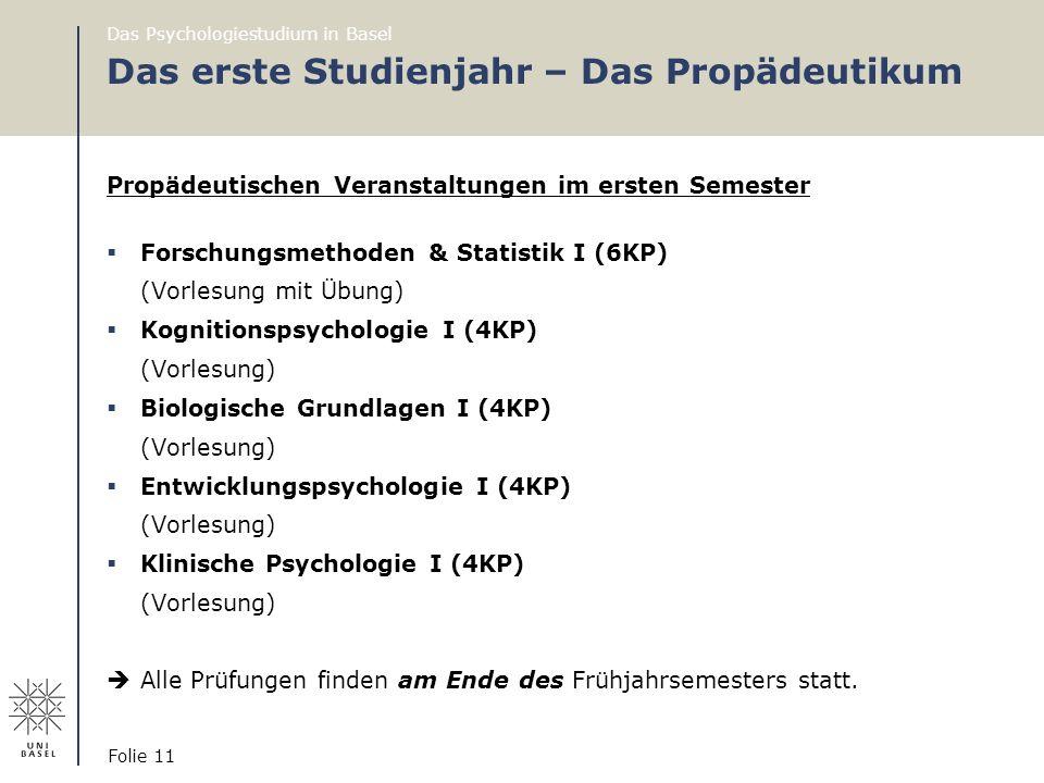 Das Psychologiestudium in Basel Folie 11 Das erste Studienjahr – Das Propädeutikum Propädeutischen Veranstaltungen im ersten Semester  Forschungsmeth