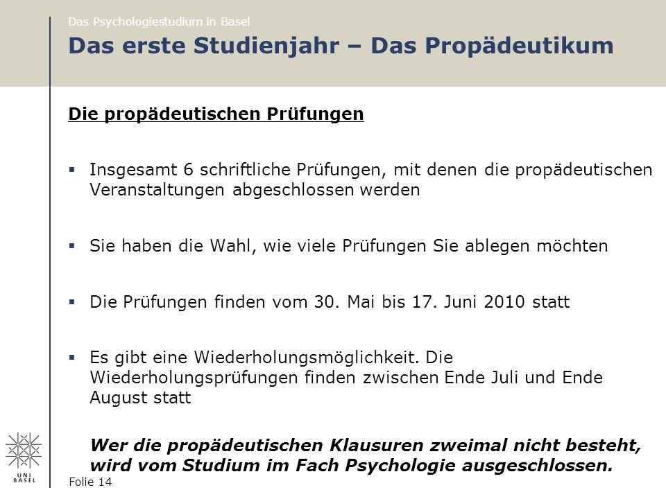 Das Psychologiestudium in Basel Folie 14 Das erste Studienjahr – Das Propädeutikum Die propädeutischen Prüfungen  Insgesamt 6 schriftliche Prüfungen,