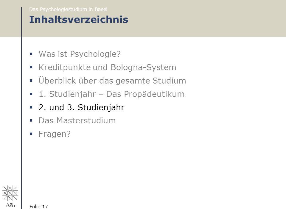 Das Psychologiestudium in Basel Folie 17 Inhaltsverzeichnis  Was ist Psychologie?  Kreditpunkte und Bologna-System  Überblick über das gesamte Stud