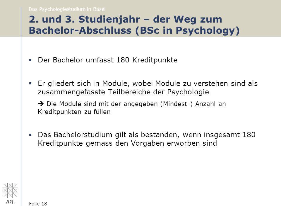 Das Psychologiestudium in Basel Folie 18 2. und 3. Studienjahr – der Weg zum Bachelor-Abschluss (BSc in Psychology)  Der Bachelor umfasst 180 Kreditp