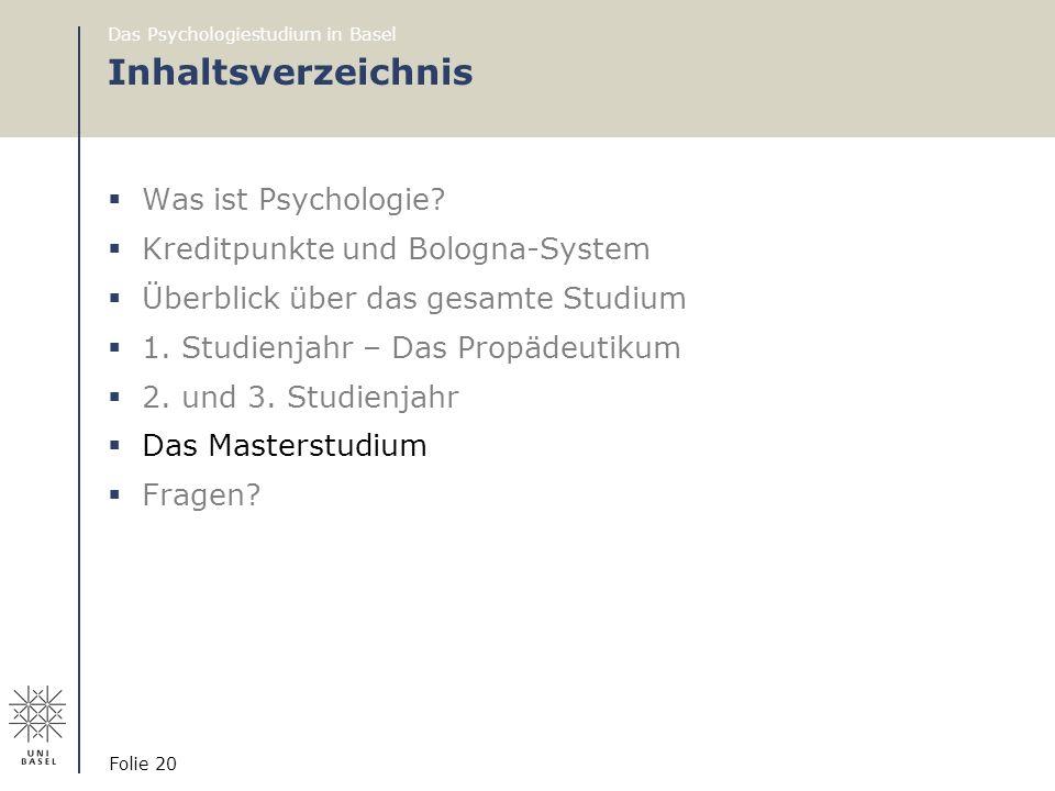 Das Psychologiestudium in Basel Folie 20 Inhaltsverzeichnis  Was ist Psychologie?  Kreditpunkte und Bologna-System  Überblick über das gesamte Stud