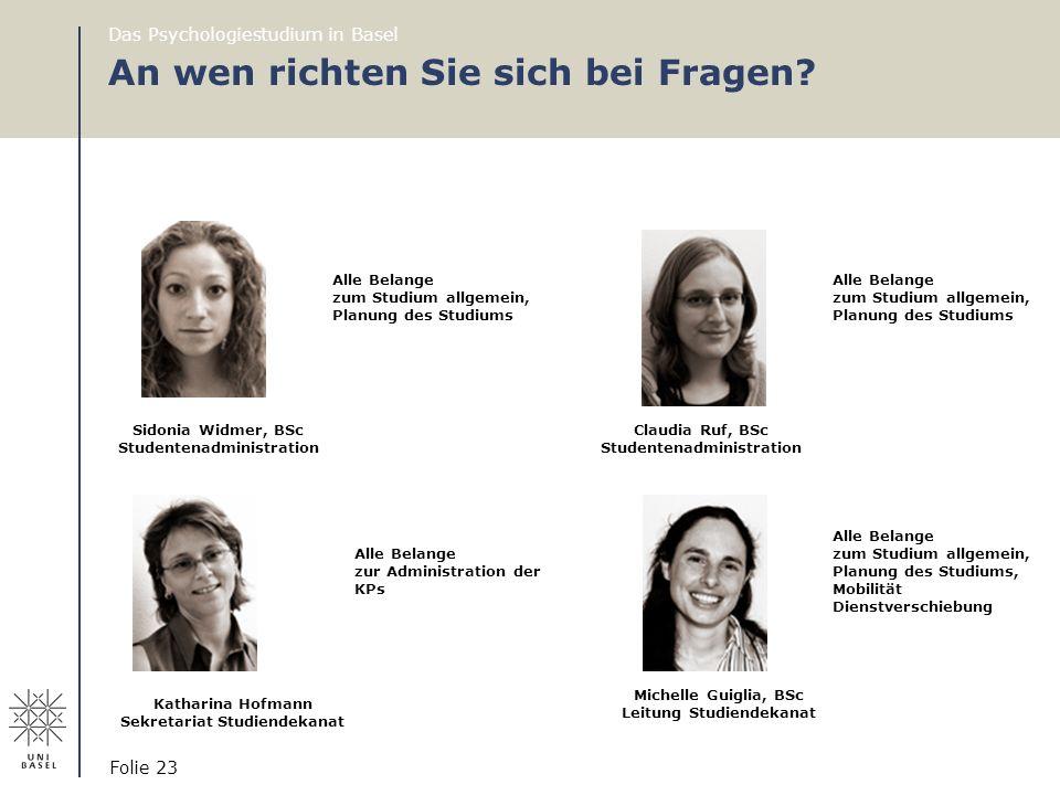 An wen richten Sie sich bei Fragen? Das Psychologiestudium in Basel Folie 23 Claudia Ruf, BSc Studentenadministration Katharina Hofmann Sekretariat St
