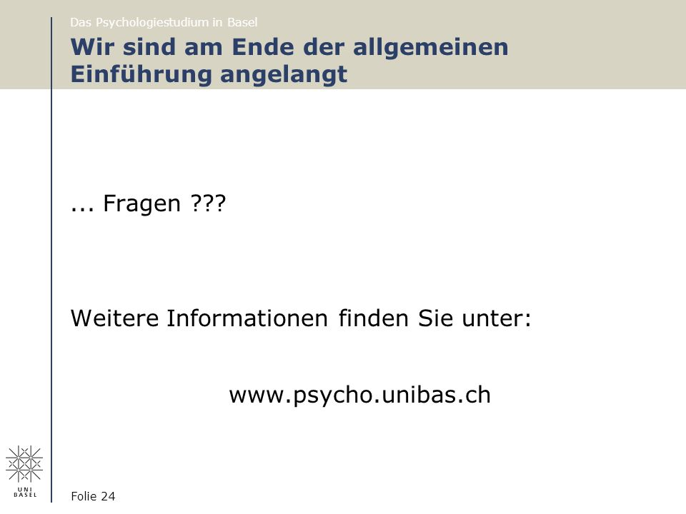Das Psychologiestudium in Basel Folie 24 Wir sind am Ende der allgemeinen Einführung angelangt... Fragen ??? Weitere Informationen finden Sie unter: w