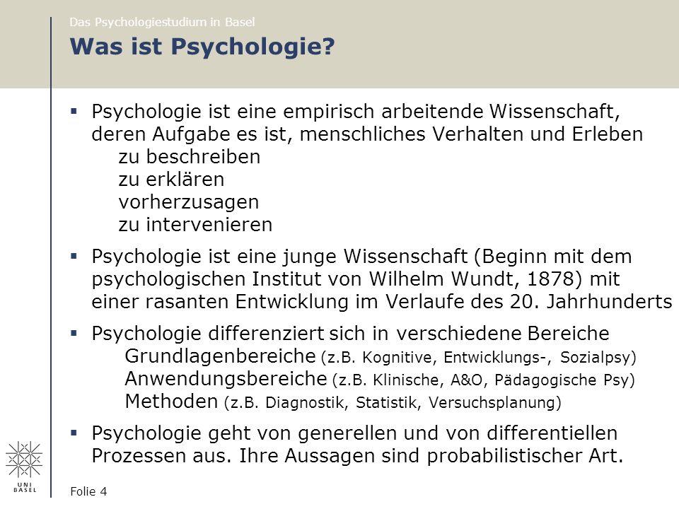 Das Psychologiestudium in Basel Folie 4 Was ist Psychologie?  Psychologie ist eine empirisch arbeitende Wissenschaft, deren Aufgabe es ist, menschlic