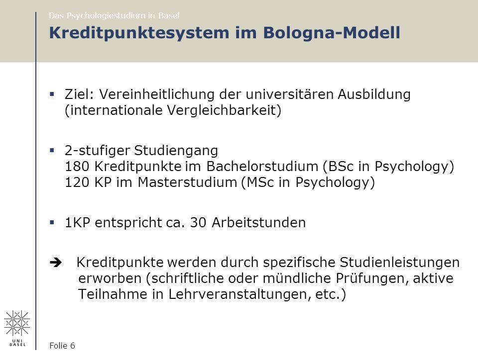 Das Psychologiestudium in Basel Folie 6 Kreditpunktesystem im Bologna-Modell  Ziel: Vereinheitlichung der universitären Ausbildung (internationale Ve
