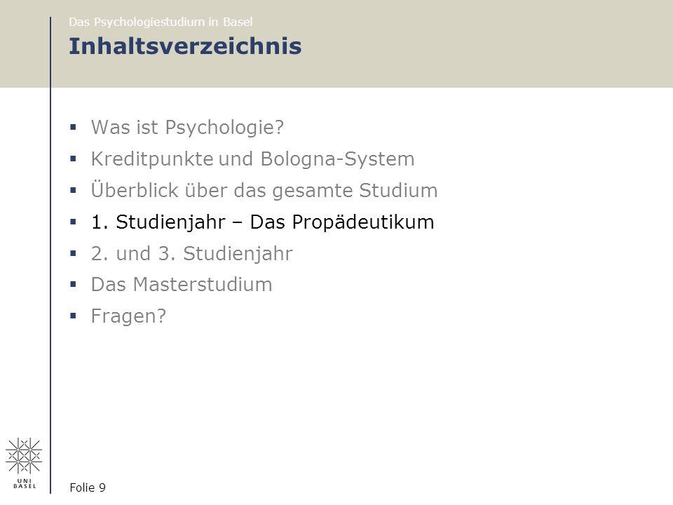 Das Psychologiestudium in Basel Folie 9 Inhaltsverzeichnis  Was ist Psychologie?  Kreditpunkte und Bologna-System  Überblick über das gesamte Studi