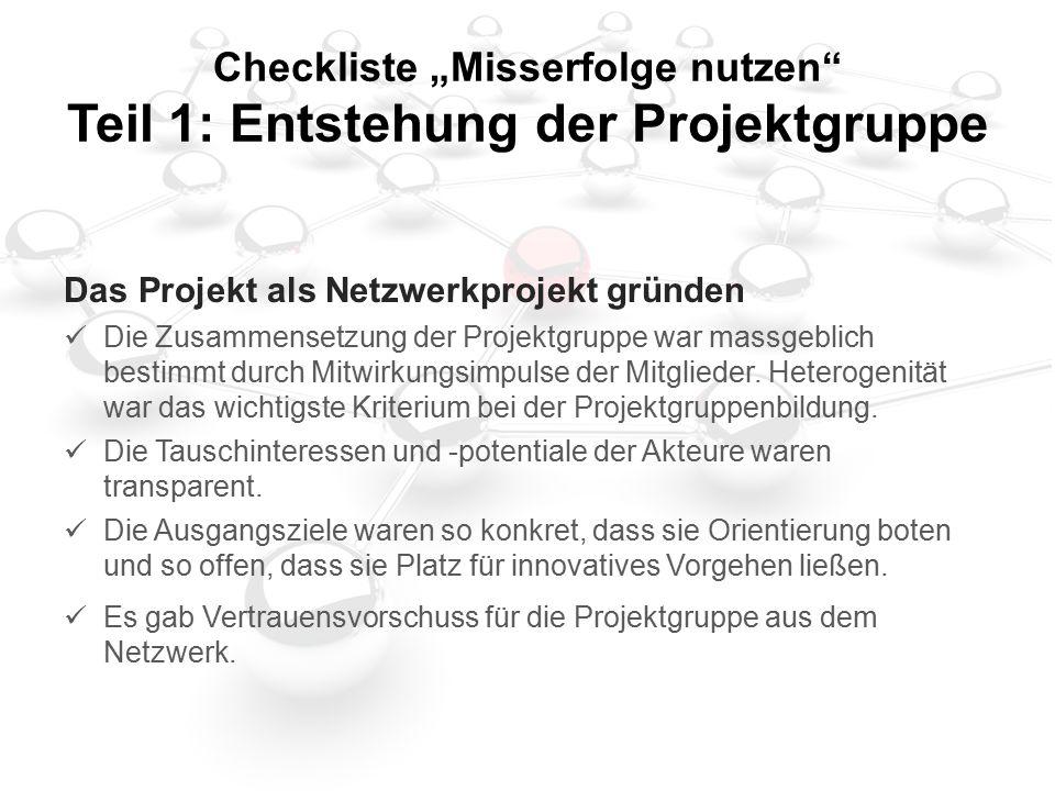 """Checkliste """"Misserfolge nutzen Teil 1: Entstehung der Projektgruppe Das Projekt als Netzwerkprojekt gründen Die Zusammensetzung der Projektgruppe war massgeblich bestimmt durch Mitwirkungsimpulse der Mitglieder."""