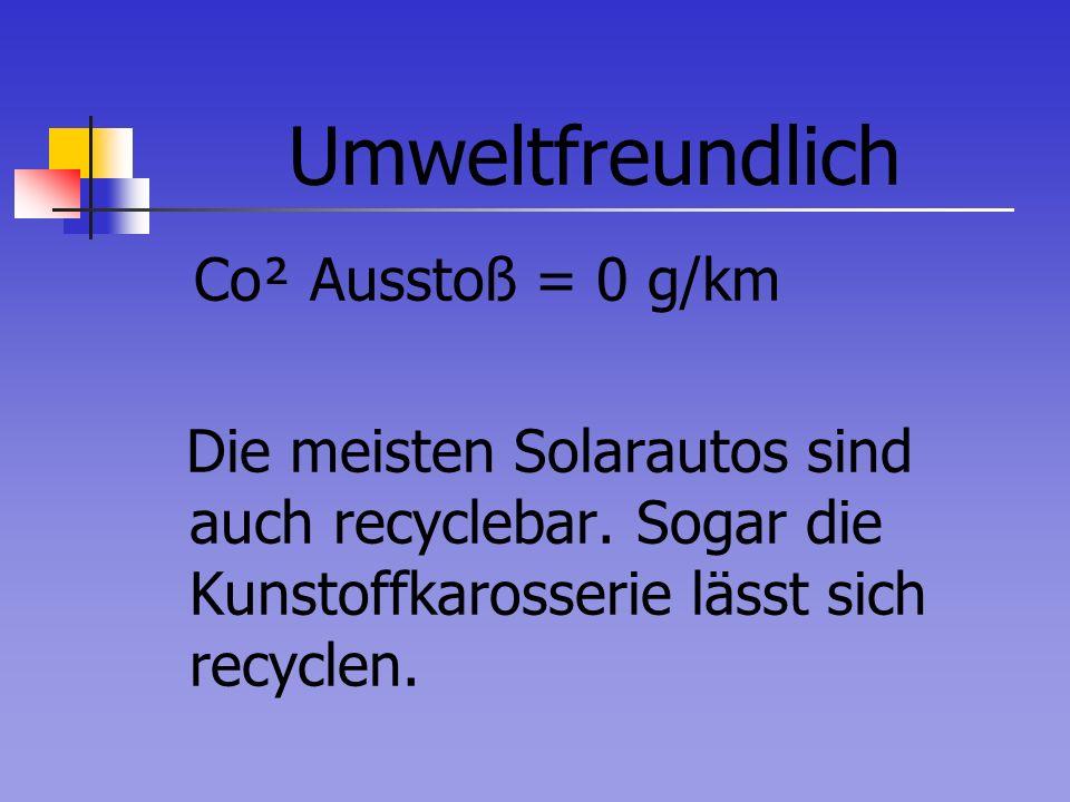Umweltfreundlich Co² Ausstoß = 0 g/km Die meisten Solarautos sind auch recyclebar. Sogar die Kunstoffkarosserie lässt sich recyclen.