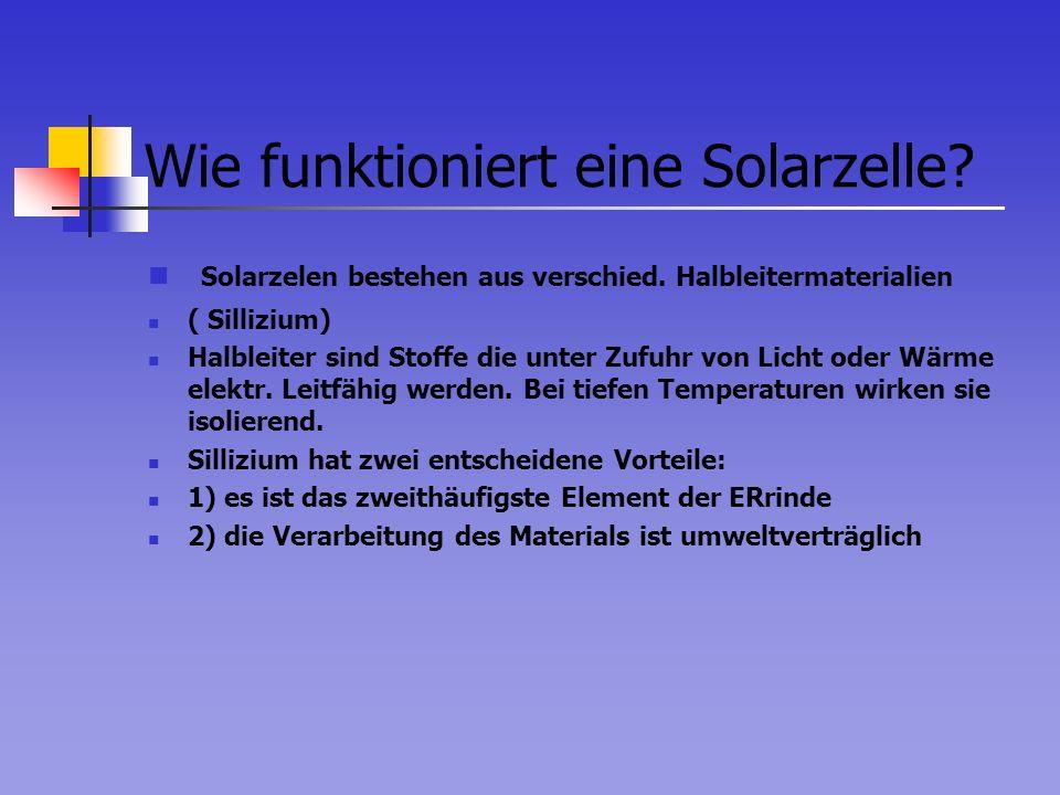 Wie funktioniert eine Solarzelle? Solarzelen bestehen aus verschied. Halbleitermaterialien ( Sillizium) Halbleiter sind Stoffe die unter Zufuhr von Li