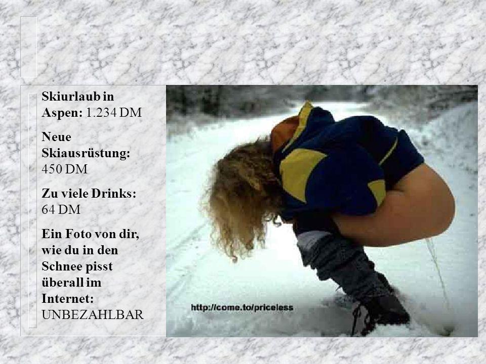 Karten für das Spiel: 64,00 DM Genug Bier um deine Freundin besoffen zu machen: 18,00 DM Neue Sporthose mit Eingrifftasche: 69,50 DM Bild von dir auf der Stadionleinwand, wie du einen geblasen bekommst: UNBEZAHLBAR
