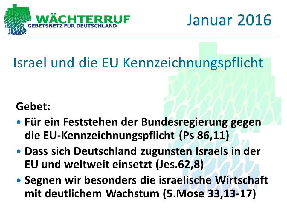Israel und die EU Kennzeichnungspflicht Gebet: Für ein Feststehen der Bundesregierung gegen die EU-Kennzeichnungspflicht (Ps 86,11) Dass sich Deutschland zugunsten Israels in der EU und weltweit einsetzt (Jes.62,8) Segnen wir besonders die israelische Wirtschaft mit deutlichem Wachstum (5.Mose 33,13-17) Januar 2016