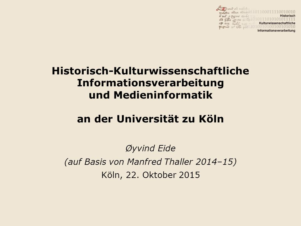 Historisch-Kulturwissenschaftliche Informationsverarbeitung und Medieninformatik an der Universität zu Köln Øyvind Eide (auf Basis von Manfred Thaller 2014–15) Köln, 22.