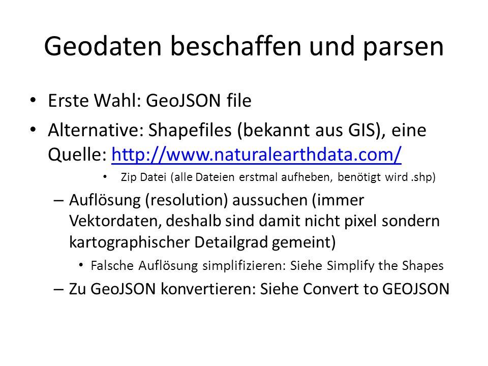 Geodaten beschaffen und parsen Erste Wahl: GeoJSON file Alternative: Shapefiles (bekannt aus GIS), eine Quelle: http://www.naturalearthdata.com/http://www.naturalearthdata.com/ Zip Datei (alle Dateien erstmal aufheben, benötigt wird.shp) – Auflösung (resolution) aussuchen (immer Vektordaten, deshalb sind damit nicht pixel sondern kartographischer Detailgrad gemeint) Falsche Auflösung simplifizieren: Siehe Simplify the Shapes – Zu GeoJSON konvertieren: Siehe Convert to GEOJSON