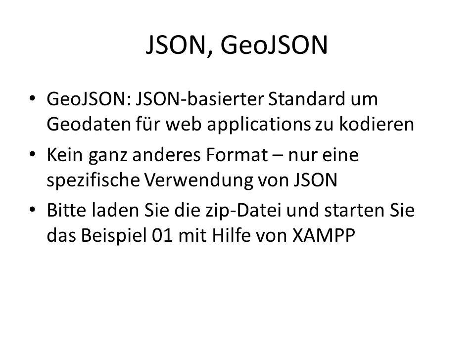 JSON, GeoJSON GeoJSON: JSON-basierter Standard um Geodaten für web applications zu kodieren Kein ganz anderes Format – nur eine spezifische Verwendung von JSON Bitte laden Sie die zip-Datei und starten Sie das Beispiel 01 mit Hilfe von XAMPP