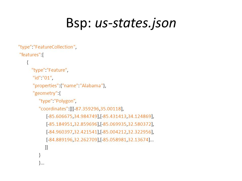 Bsp: us-states.json type : FeatureCollection , features :[ { type : Feature , id : 01 , properties :{ name : Alabama }, geometry :{ type : Polygon , coordinates :[[[-87.359296,35.00118], [-85.606675,34.984749],[-85.431413,34.124869], [-85.184951,32.859696],[-85.069935,32.580372], [-84.960397,32.421541],[-85.004212,32.322956], [-84.889196,32.262709],[-85.058981,32.13674]...
