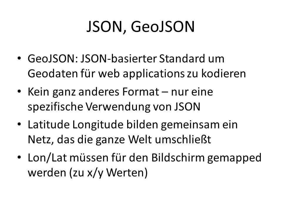 JSON, GeoJSON GeoJSON: JSON-basierter Standard um Geodaten für web applications zu kodieren Kein ganz anderes Format – nur eine spezifische Verwendung von JSON Latitude Longitude bilden gemeinsam ein Netz, das die ganze Welt umschließt Lon/Lat müssen für den Bildschirm gemapped werden (zu x/y Werten)