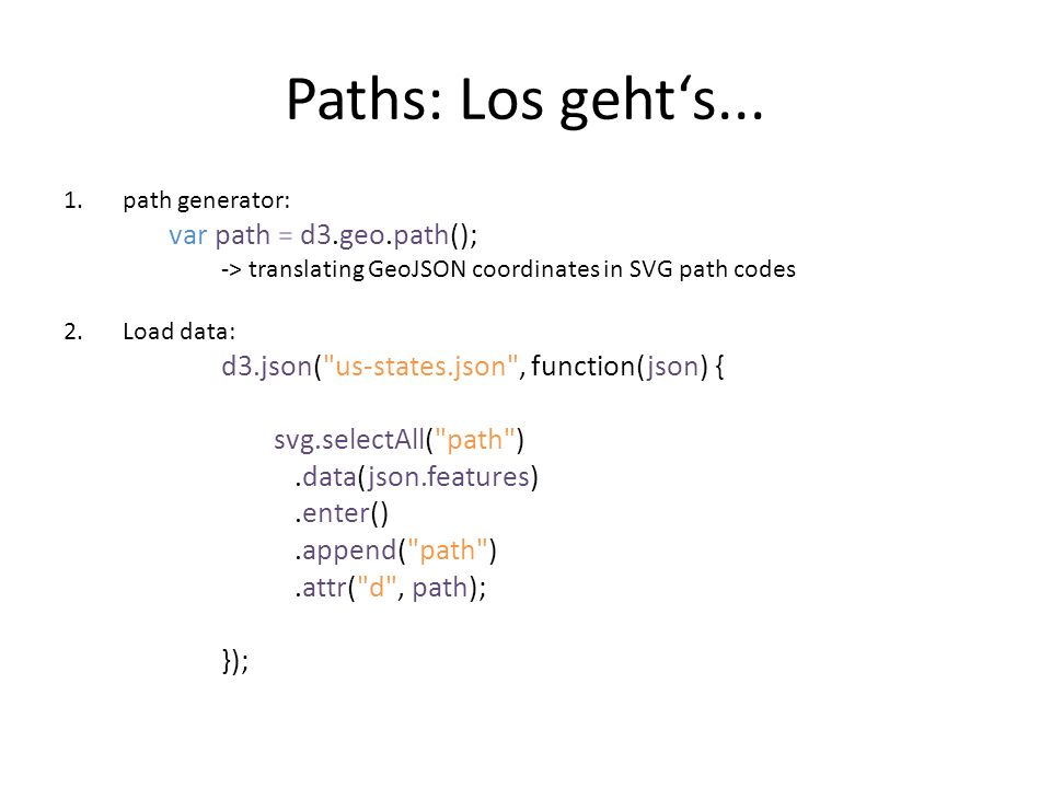 Paths: Los geht's... 1.path generator: var path = d3.geo.path(); -> translating GeoJSON coordinates in SVG path codes 2.Load data: d3.json(