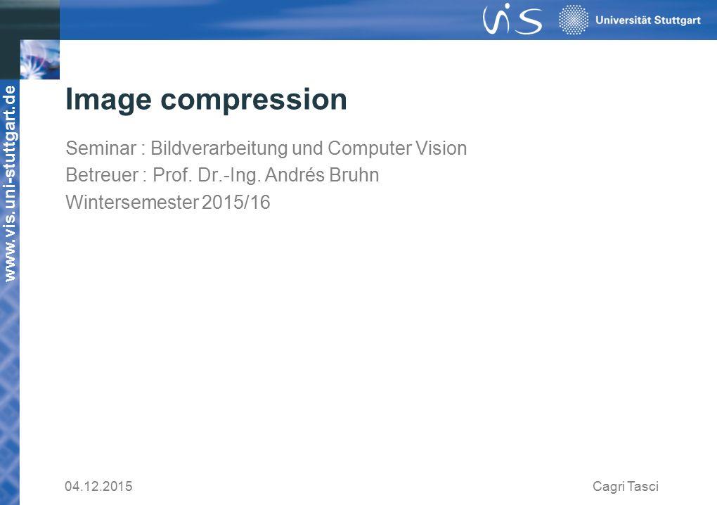 www.vis.uni-stuttgart.de Image compression Seminar : Bildverarbeitung und Computer Vision Betreuer : Prof.