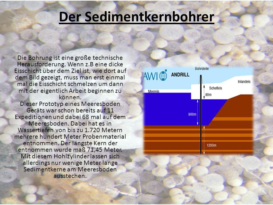 Der Sedimentkernbohrer Die Bohrung ist eine große technische Herausforderung. Wenn z.B eine dicke Eisschicht über dem Ziel ist, wie dort auf dem Bild