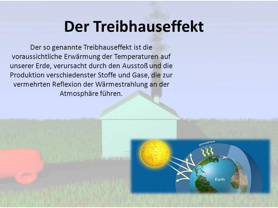Der Treibhauseffekt Der so genannte Treibhauseffekt ist die voraussichtliche Erwärmung der Temperaturen auf unserer Erde, verursacht durch den Ausstoß und die Produktion verschiedenster Stoffe und Gase, die zur vermehrten Reflexion der Wärmestrahlung an der Atmosphäre führen.
