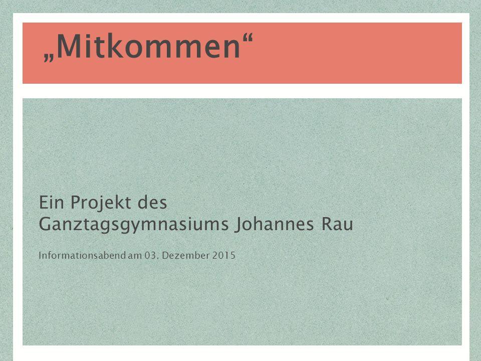 """Ein Projekt des Ganztagsgymnasiums Johannes Rau Informationsabend am 03. Dezember 2015 """"Mitkommen"""