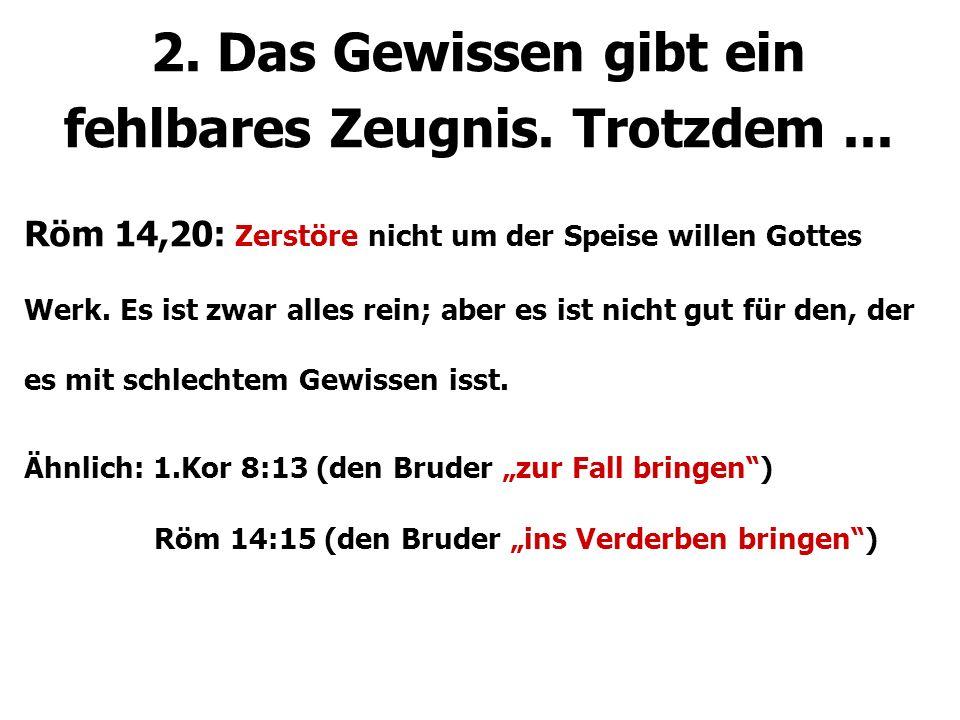 2. Das Gewissen gibt ein fehlbares Zeugnis. Trotzdem... Röm 14,20: Zerstöre nicht um der Speise willen Gottes Werk. Es ist zwar alles rein; aber es is