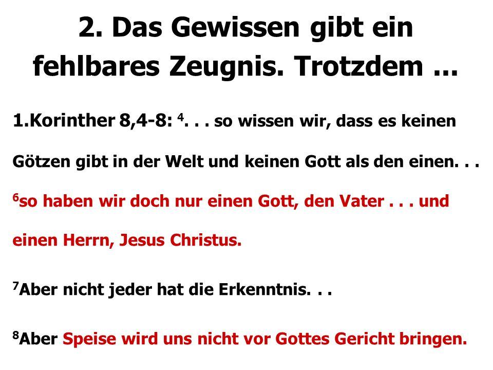 2. Das Gewissen gibt ein fehlbares Zeugnis. Trotzdem... 1.Korinther 8,4-8: 4... so wissen wir, dass es keinen Götzen gibt in der Welt und keinen Gott