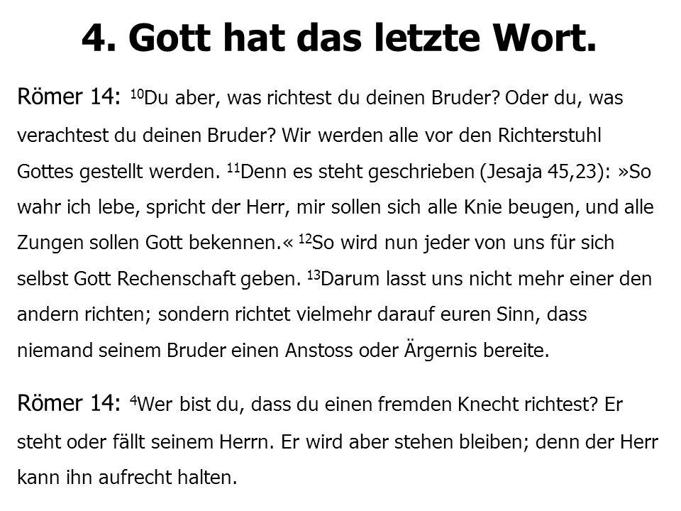 4. Gott hat das letzte Wort. Römer 14: 10 Du aber, was richtest du deinen Bruder? Oder du, was verachtest du deinen Bruder? Wir werden alle vor den Ri