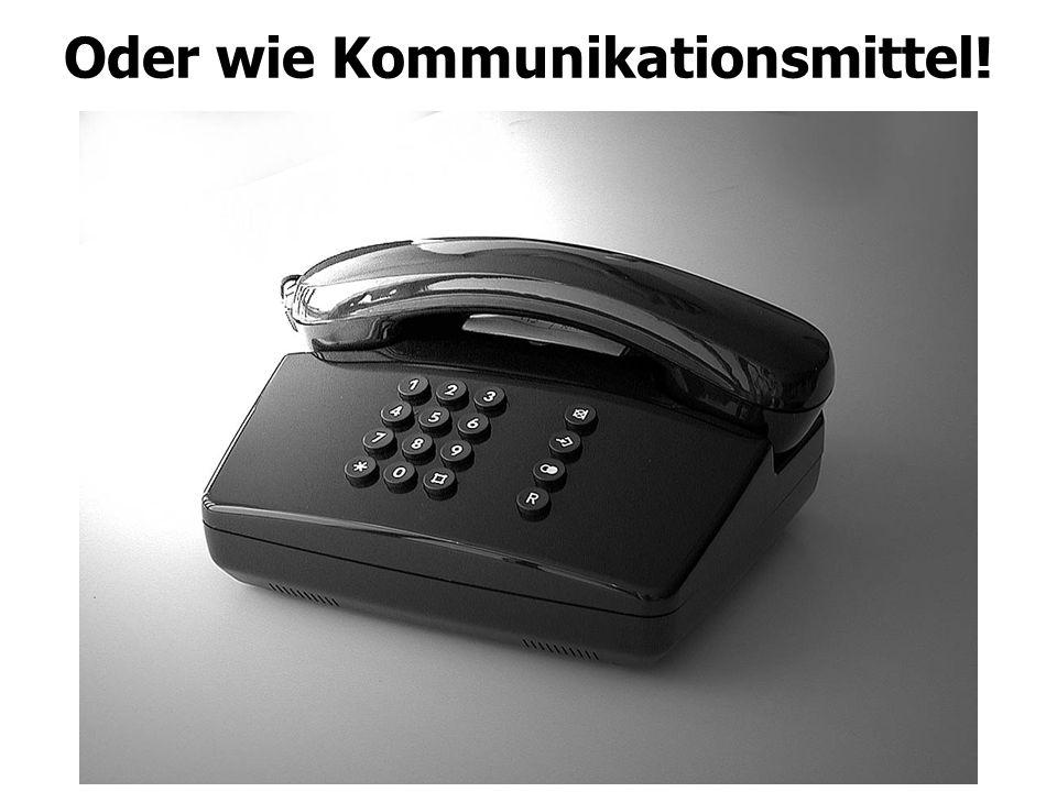 Oder wie Kommunikationsmittel!