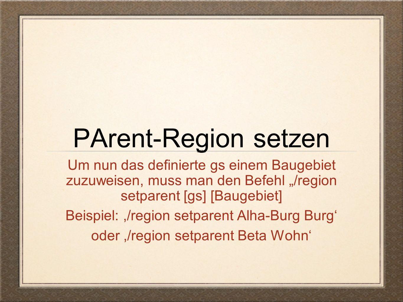 """PArent-Region setzen Um nun das definierte gs einem Baugebiet zuzuweisen, muss man den Befehl """"/region setparent [gs] [Baugebiet] Beispiel:,/region setparent Alha-Burg Burg' oder,/region setparent Beta Wohn'"""