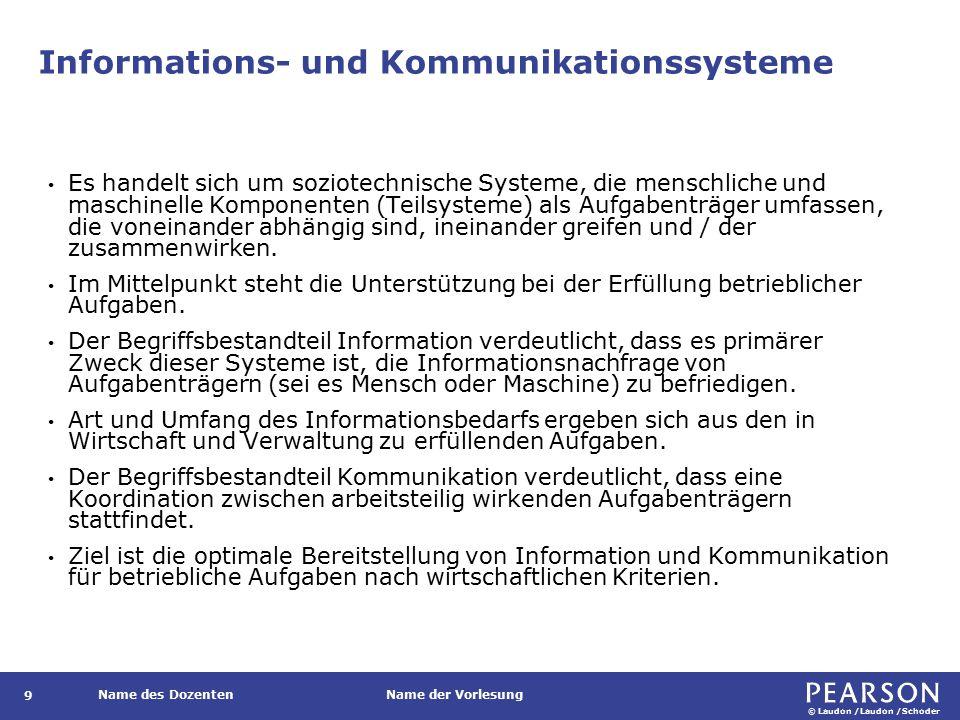 © Laudon /Laudon /Schoder Name des DozentenName der Vorlesung Informations- und Kommunikationssysteme 9 Es handelt sich um soziotechnische Systeme, die menschliche und maschinelle Komponenten (Teilsysteme) als Aufgabenträger umfassen, die voneinander abhängig sind, ineinander greifen und / der zusammenwirken.
