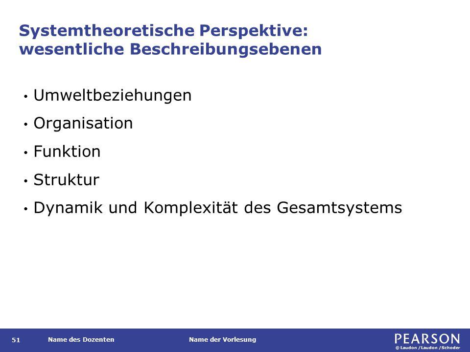 © Laudon /Laudon /Schoder Name des DozentenName der Vorlesung Systemtheoretische Perspektive: wesentliche Beschreibungsebenen 51 Umweltbeziehungen Organisation Funktion Struktur Dynamik und Komplexität des Gesamtsystems