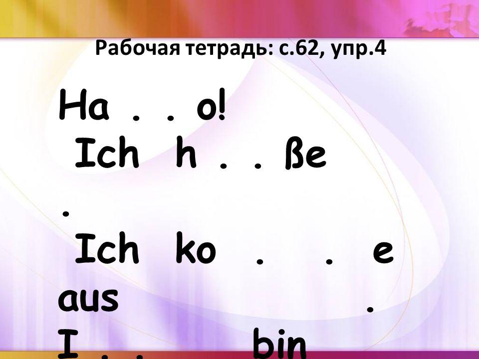 Ha.. o! Ich h.. ße. Ich ko.. e aus. I.. bin J.. r. a... Рабочая тетрадь: с.62, упр.4