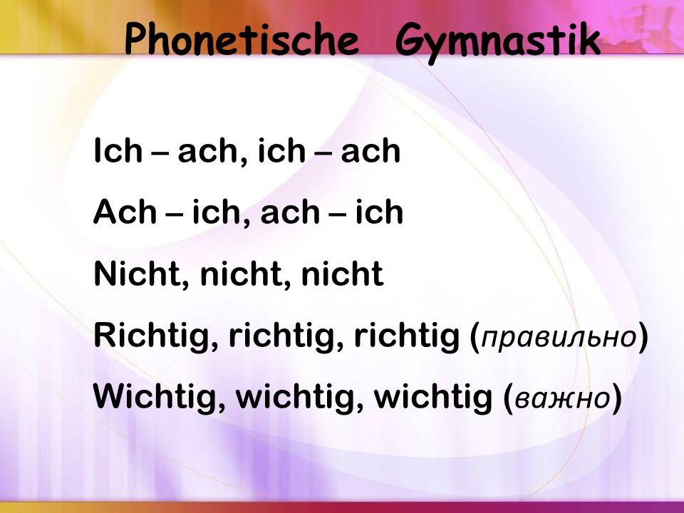 Phonetische Gymnastik Ich – ach, ich – ach Ach – ich, ach – ich Nicht, nicht, nicht Richtig, richtig, richtig ( правильно ) Wichtig, wichtig, wichtig