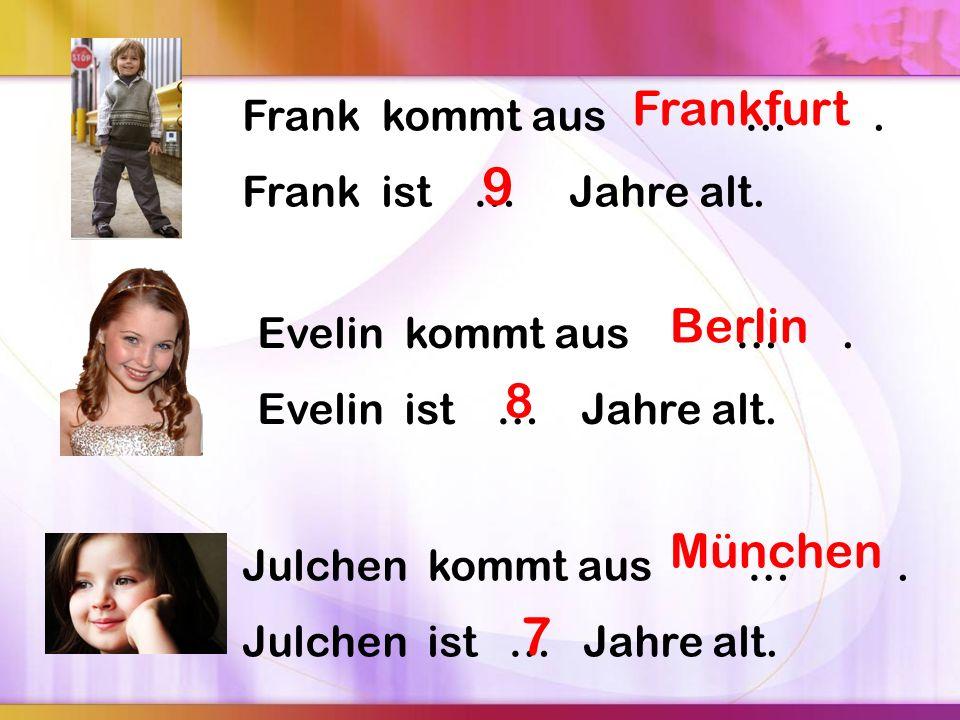 Frank kommt aus …. Frank ist … Jahre alt. Evelin kommt aus …. Evelin ist … Jahre alt. Julchen kommt aus …. Julchen ist … Jahre alt. Frankfurt 9 Berlin