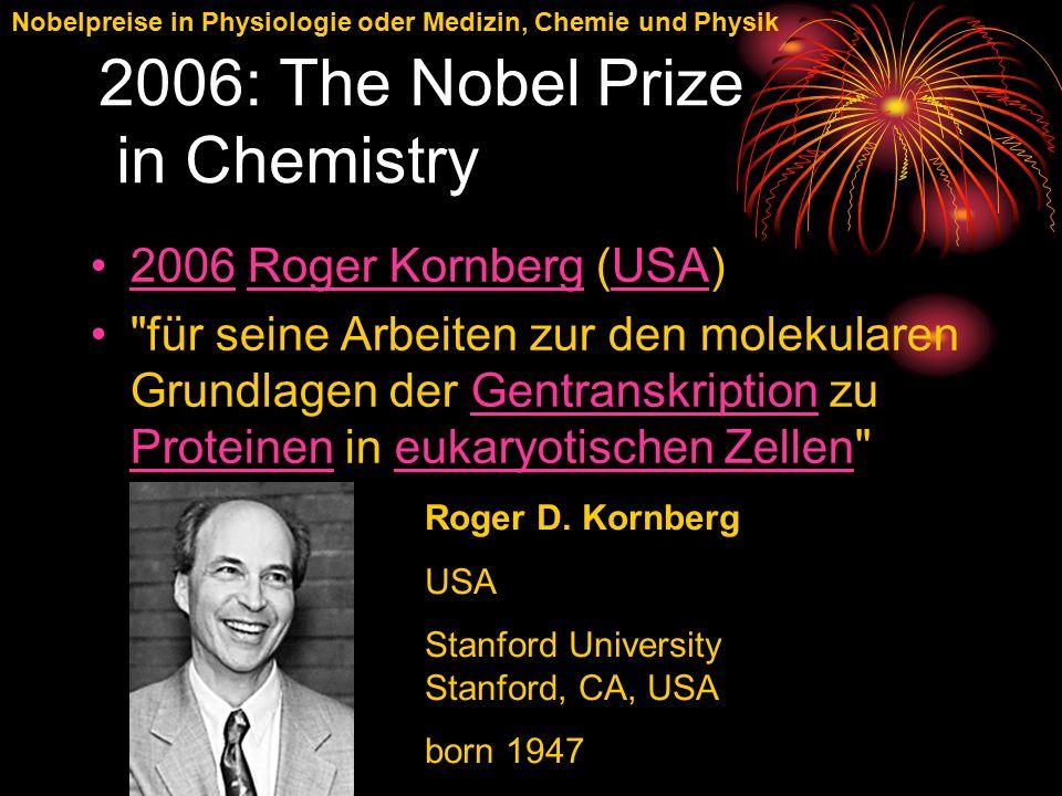 Nobelpreise in Physiologie oder Medizin, Chemie und Physik 2006: The Nobel Prize in Chemistry 2006 Roger Kornberg (USA)2006Roger KornbergUSA für seine Arbeiten zur den molekularen Grundlagen der Gentranskription zu Proteinen in eukaryotischen Zellen Gentranskription Proteineneukaryotischen Zellen Roger D.