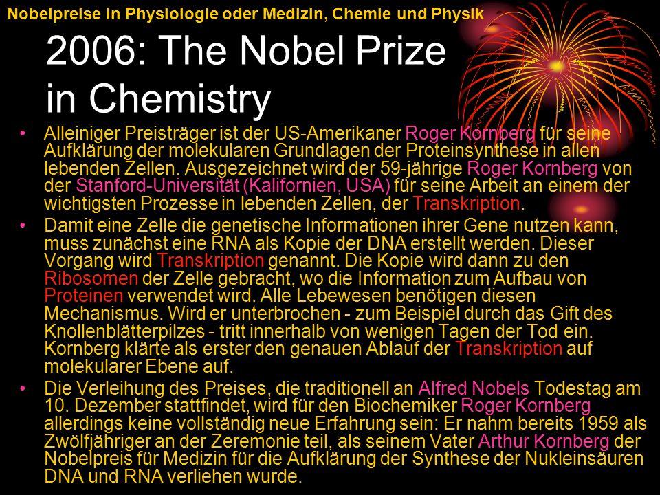 Nobelpreise in Physiologie oder Medizin, Chemie und Physik 2006: The Nobel Prize in Chemistry Alleiniger Preisträger ist der US-Amerikaner Roger Kornberg für seine Aufklärung der molekularen Grundlagen der Proteinsynthese in allen lebenden Zellen.