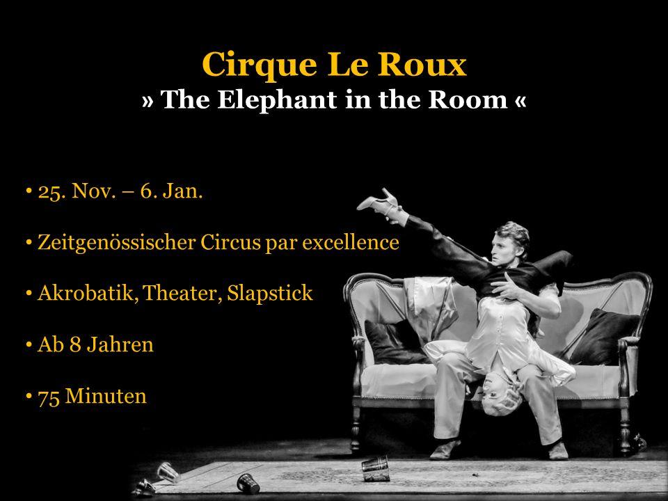 25. Nov. – 6. Jan. Zeitgenössischer Circus par excellence Akrobatik, Theater, Slapstick Ab 8 Jahren 75 Minuten Cirque Le Roux » The Elephant in the Ro