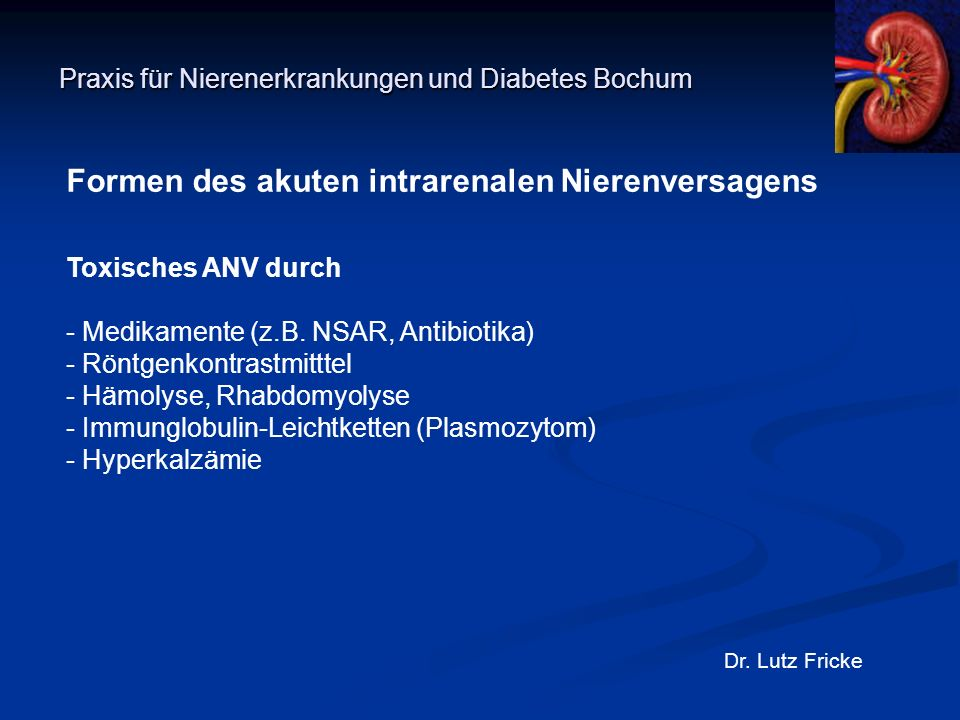 Praxis für Nierenerkrankungen und Diabetes Bochum Dr. Lutz Fricke Formen des akuten intrarenalen Nierenversagens Toxisches ANV durch - Medikamente (z.