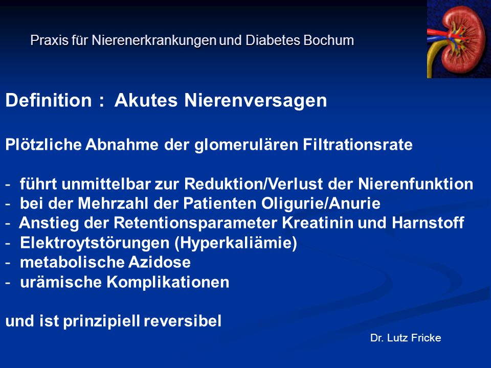 Praxis für Nierenerkrankungen und Diabetes Bochum Dr. Lutz Fricke Definition : Akutes Nierenversagen Plötzliche Abnahme der glomerulären Filtrationsra