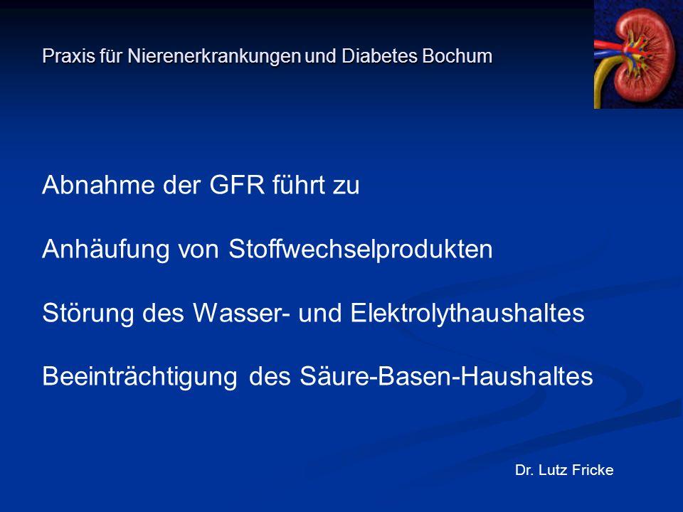 Praxis für Nierenerkrankungen und Diabetes Bochum Dr. Lutz Fricke Abnahme der GFR führt zu Anhäufung von Stoffwechselprodukten Störung des Wasser- und