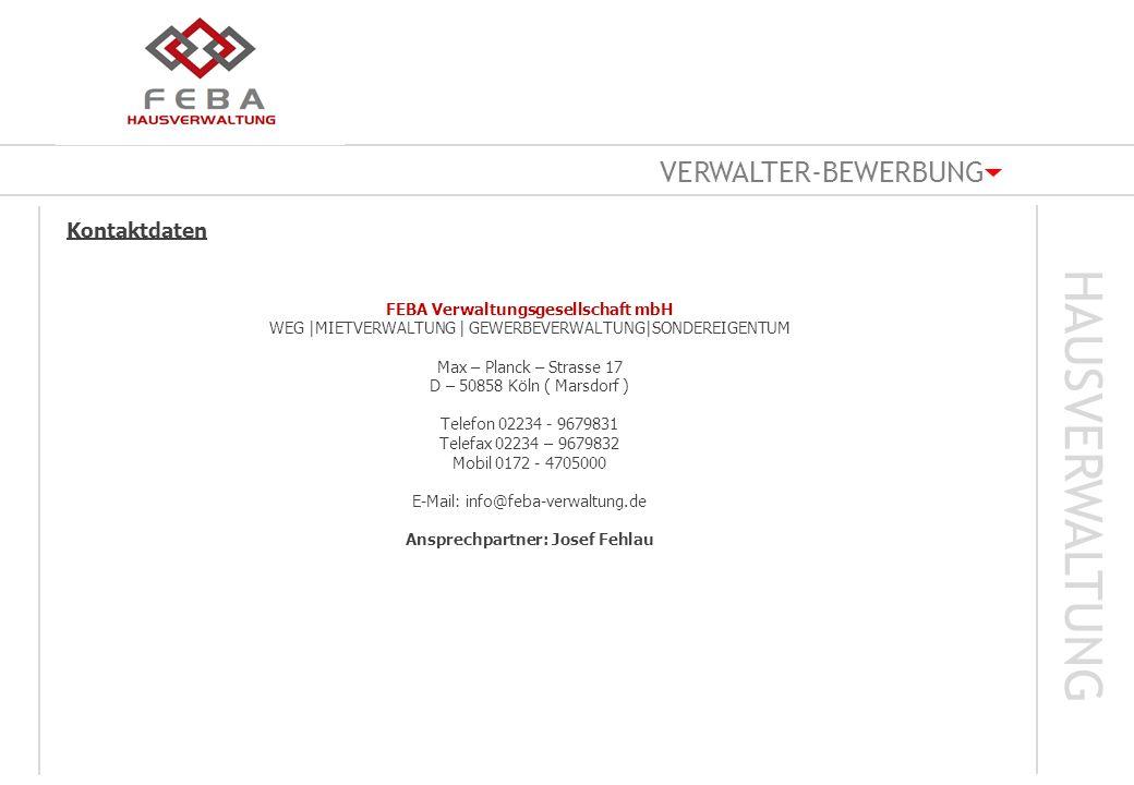 VERWALTER-BEWERBUNG HAUSVERWALTUNG Kontaktdaten FEBA Verwaltungsgesellschaft mbH WEG  MIETVERWALTUNG   GEWERBEVERWALTUNG SONDEREIGENTUM Max – Planck – Strasse 17 D – 50858 Köln ( Marsdorf ) Telefon 02234 - 9679831 Telefax 02234 – 9679832 Mobil 0172 - 4705000 E-Mail: info@feba-verwaltung.de Ansprechpartner: Josef Fehlau