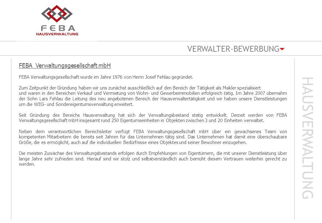 VERWALTER-BEWERBUNG HAUSVERWALTUNG Kontaktdaten FEBA Verwaltungsgesellschaft mbH WEG |MIETVERWALTUNG | GEWERBEVERWALTUNG|SONDEREIGENTUM Max – Planck – Strasse 17 D – 50858 Köln ( Marsdorf ) Telefon 02234 - 9679831 Telefax 02234 – 9679832 Mobil 0172 - 4705000 E-Mail: info@feba-verwaltung.de Ansprechpartner: Josef Fehlau