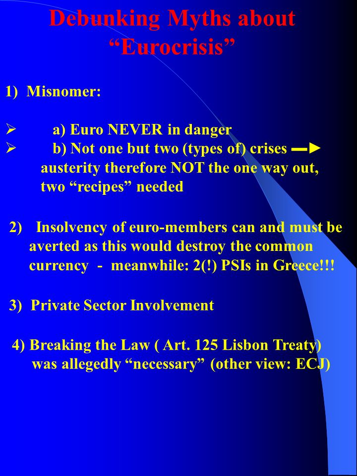 1) Misnomer:  a) Euro NEVER in danger  b) Not one but two (types of) crises ▬► austerity therefore NOT the one way out, two recipes needed Debunking Myths about Eurocrisis 2)Insolvency of euro-members can and must be averted as this would destroy the common currency - meanwhile: 2(!) PSIs in Greece!!.