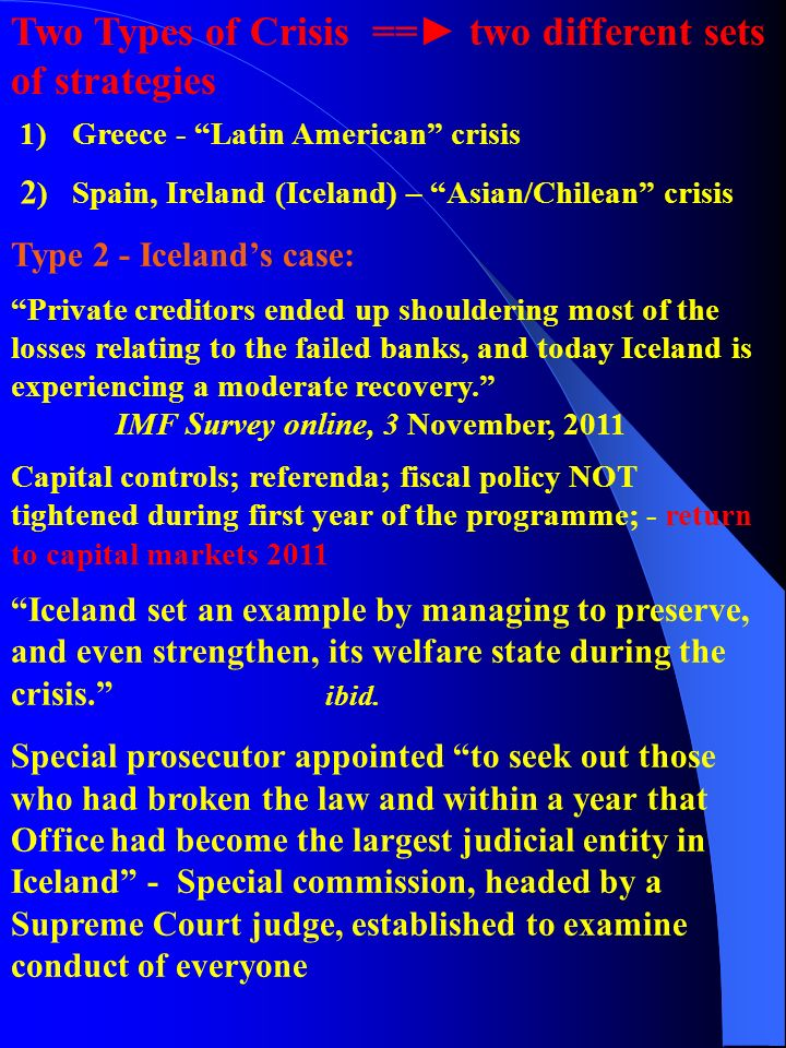 1)Greece - Latin American crisis 2 ) Spain, Ireland (Iceland) – Asian/Chilean crisis Two Types of Crisis ==► two different sets of strategies Type 2 - Iceland's case: Private creditors ended up shouldering most of the losses relating to the failed banks, and today Iceland is experiencing a moderate recovery. IMF Survey online, 3 November, 2011 Capital controls; referenda; fiscal policy NOT tightened during first year of the programme; - return to capital markets 2011 Iceland set an example by managing to preserve, and even strengthen, its welfare state during the crisis. ibid.