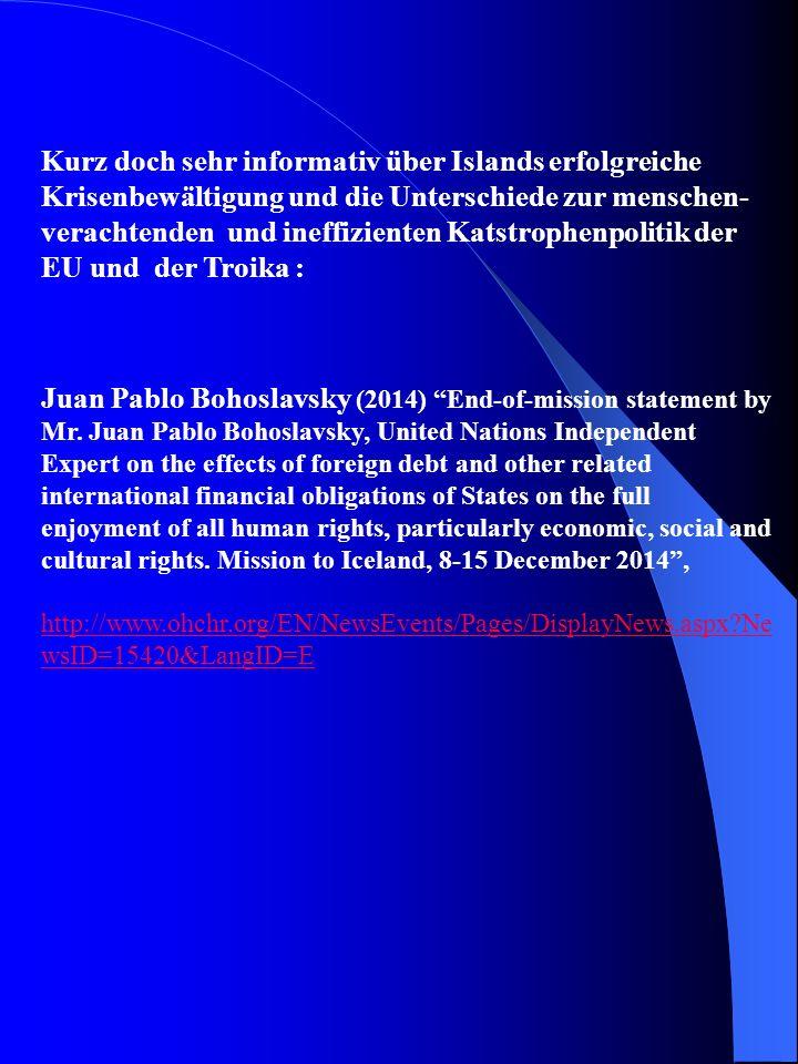 Kurz doch sehr informativ über Islands erfolgreiche Krisenbewältigung und die Unterschiede zur menschen- verachtenden und ineffizienten Katstrophenpolitik der EU und der Troika : Juan Pablo Bohoslavsky (2014) End-of-mission statement by Mr.