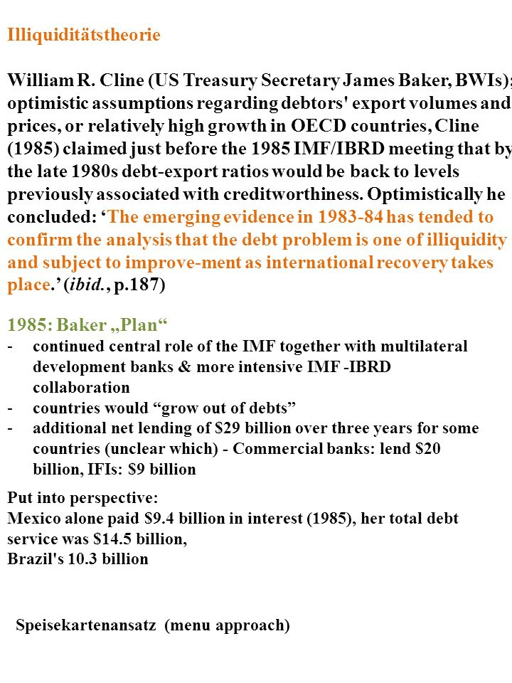 Illiquiditätstheorie William R. Cline (US Treasury Secretary James Baker, BWIs); optimistic assumptions regarding debtors' export volumes and prices,
