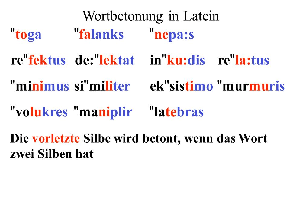 Die vorletzte Silbe wird betont, wenn das Wort zwei Silben hat re fektusde: lektatin ku:disre la:tus minimusek sistimosi militer murmuris volukres maniplir latebras falanks toga nepa:s Wortbetonung in Latein